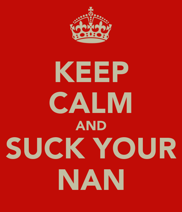 KEEP CALM AND SUCK YOUR NAN