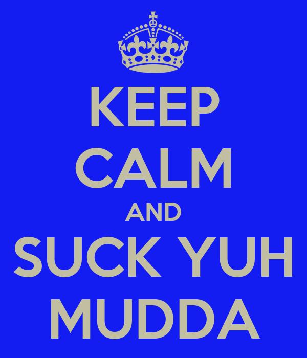 KEEP CALM AND SUCK YUH MUDDA