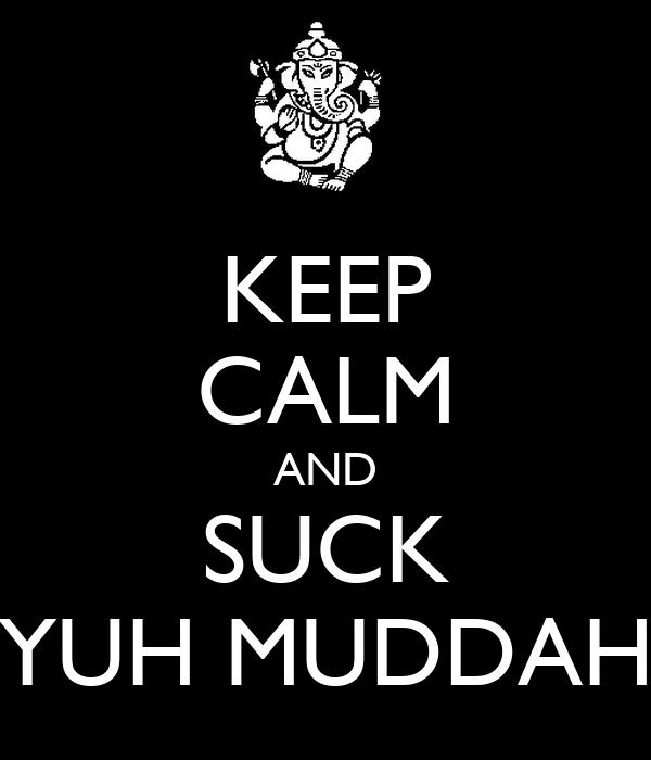 KEEP CALM AND SUCK YUH MUDDAH