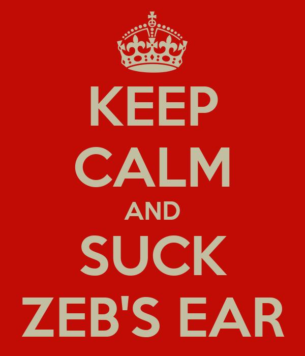 KEEP CALM AND SUCK ZEB'S EAR