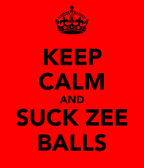 KEEP CALM AND SUCK ZEE BALLS