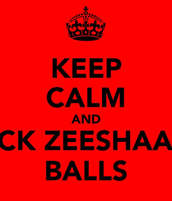 KEEP CALM AND SUCK ZEESHAANS BALLS