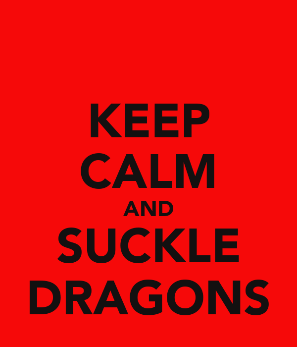 KEEP CALM AND SUCKLE DRAGONS