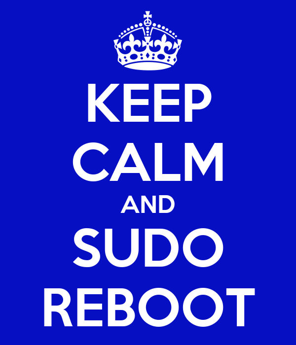 KEEP CALM AND SUDO REBOOT