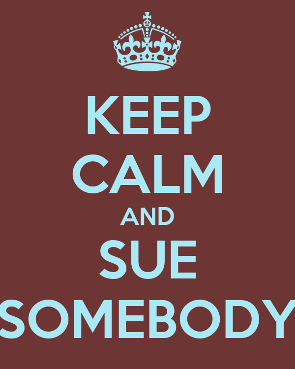 KEEP CALM AND SUE SOMEBODY