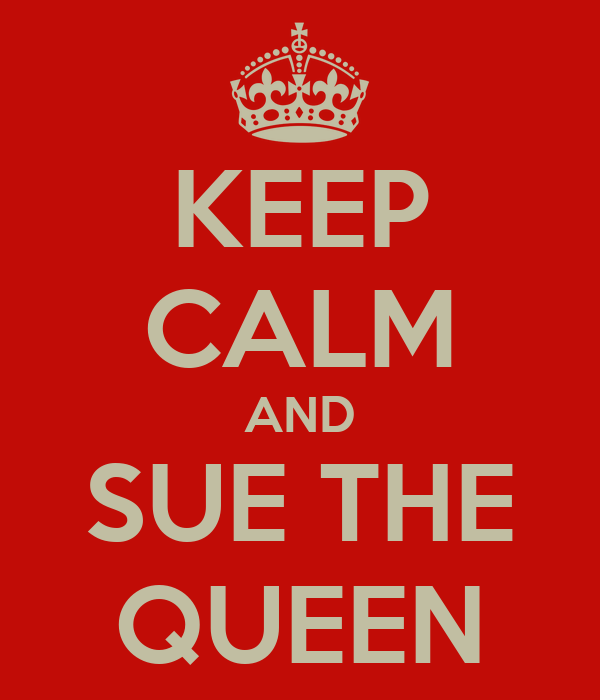 KEEP CALM AND SUE THE QUEEN