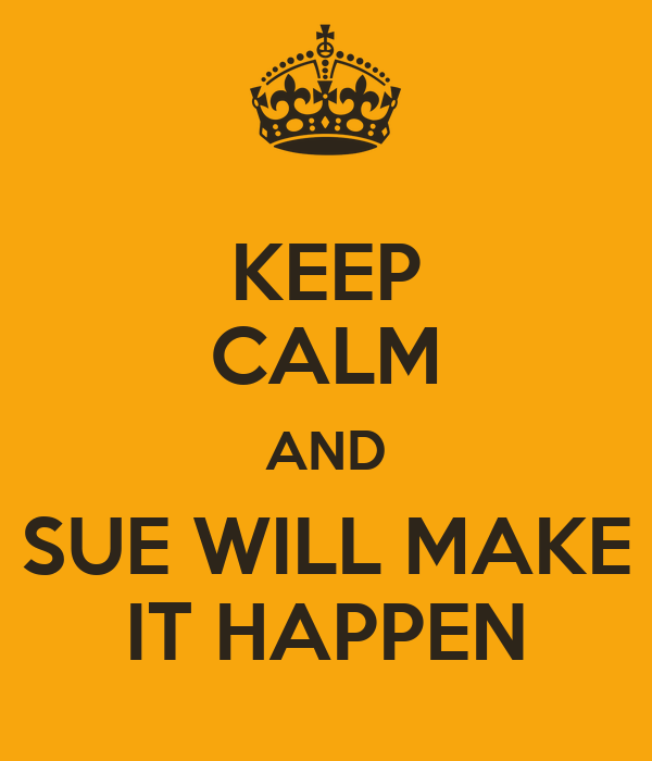 KEEP CALM AND SUE WILL MAKE IT HAPPEN