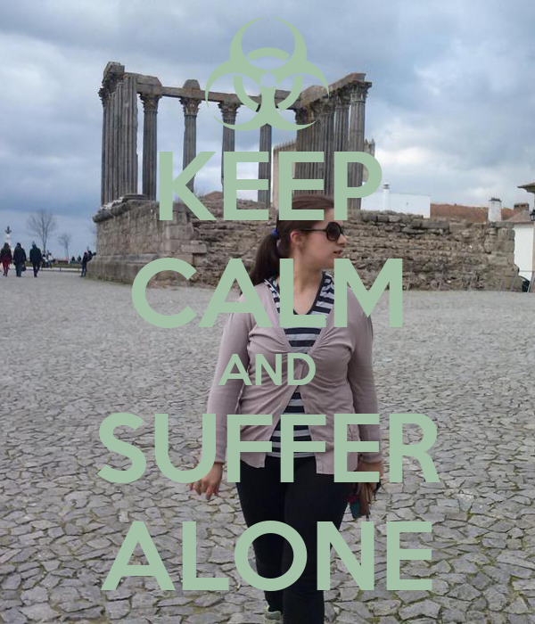 KEEP CALM AND SUFFER ALONE