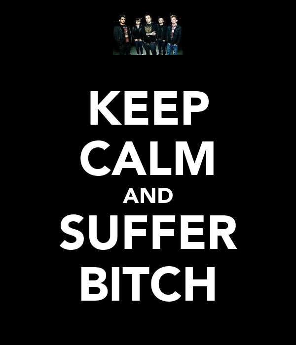 KEEP CALM AND SUFFER BITCH