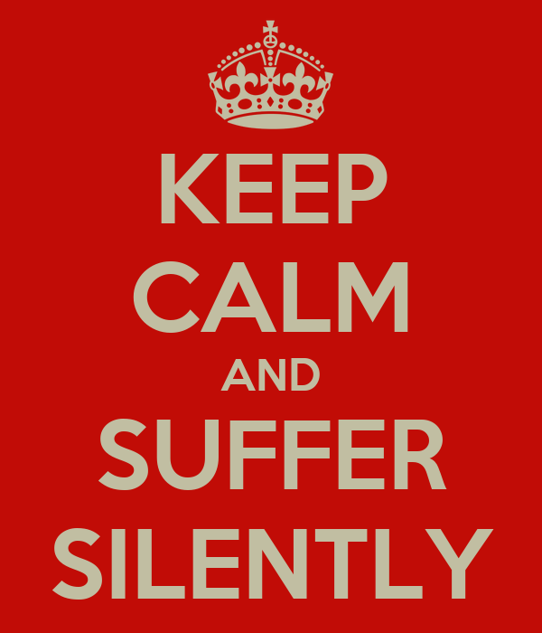 KEEP CALM AND SUFFER SILENTLY