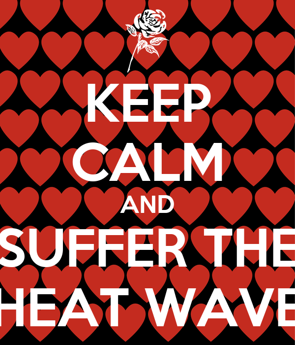 KEEP CALM AND SUFFER THE HEAT WAVE