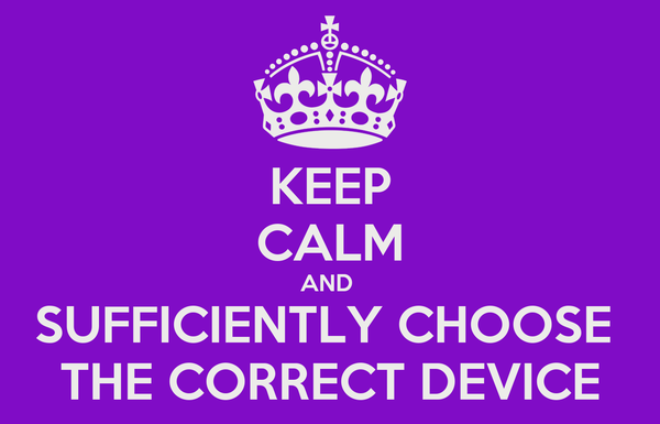 KEEP CALM AND  SUFFICIENTLY CHOOSE  THE CORRECT DEVICE