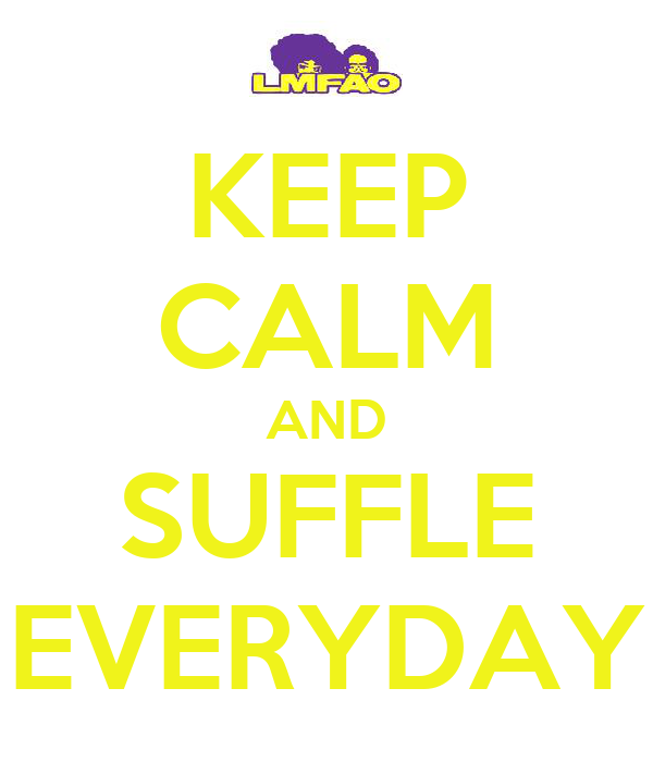 KEEP CALM AND SUFFLE EVERYDAY