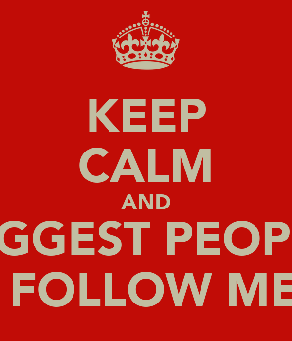 KEEP CALM AND SUGGEST PEOPLE  TO FOLLOW ME!!!