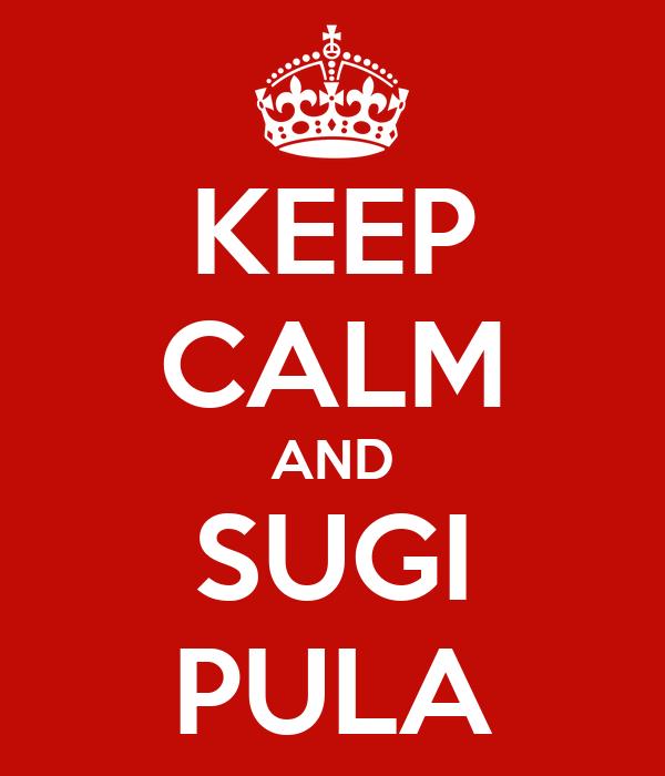 KEEP CALM AND SUGI PULA