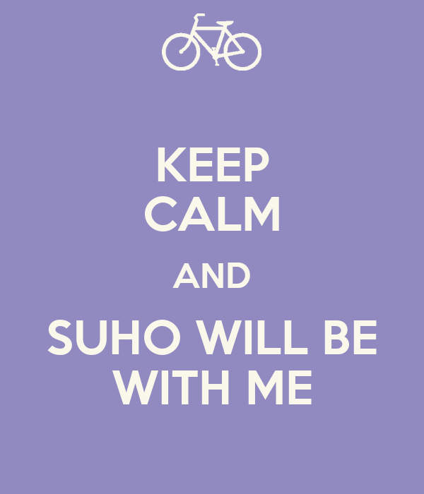 KEEP CALM AND SUHO WILL BE WITH ME