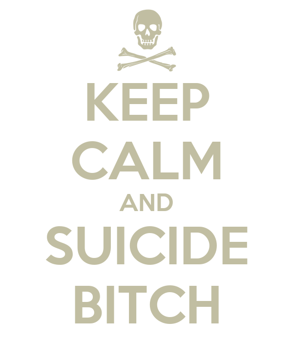 KEEP CALM AND SUICIDE BITCH