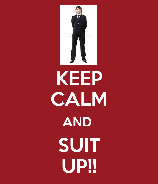 KEEP CALM AND  SUIT UP!!