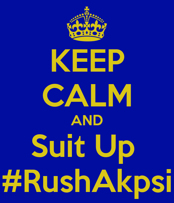 KEEP CALM AND Suit Up  #RushAkpsi