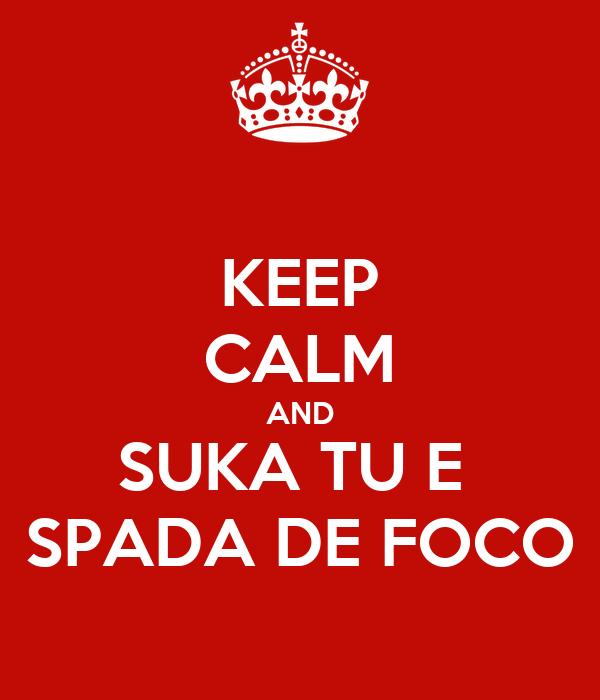 KEEP CALM AND SUKA TU E  SPADA DE FOCO