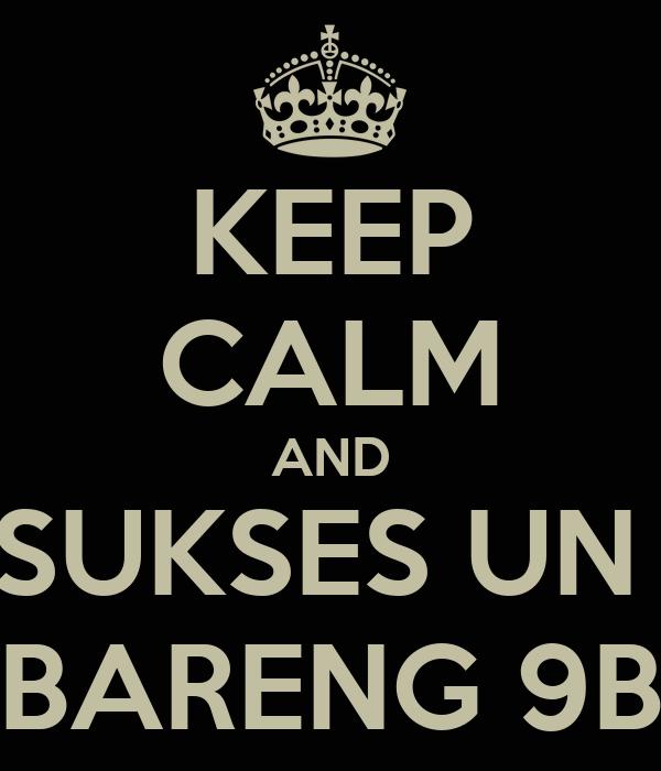 KEEP CALM AND SUKSES UN  BARENG 9B