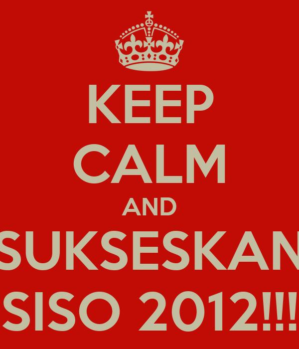 KEEP CALM AND SUKSESKAN SISO 2012!!!