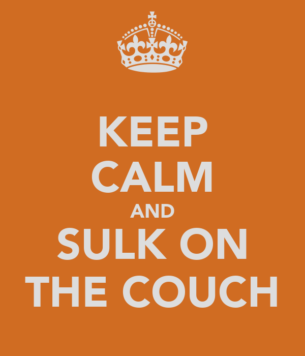 KEEP CALM AND SULK ON THE COUCH