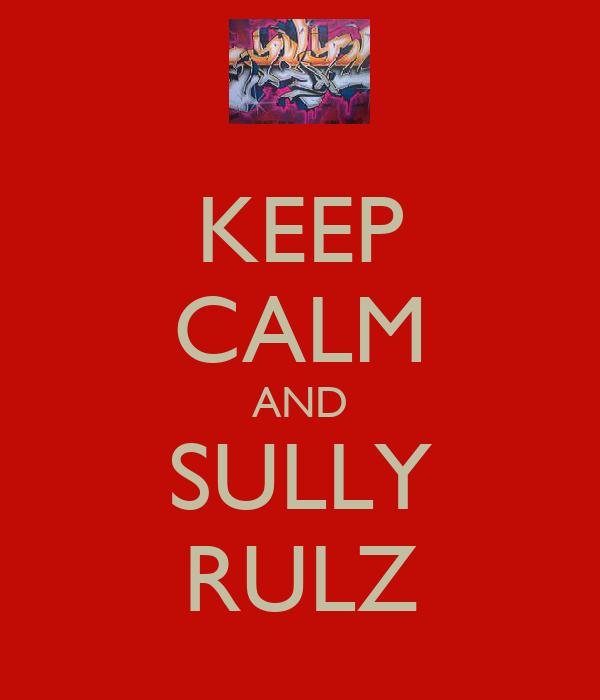 KEEP CALM AND SULLY RULZ