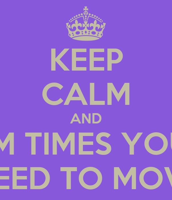 KEEP CALM AND SUM TIMES YOU U JUST NEED TO MOVE ONO
