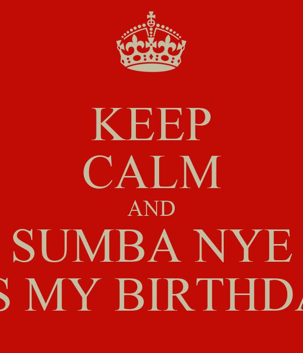 KEEP CALM AND SUMBA NYE ITS MY BIRTHDAY