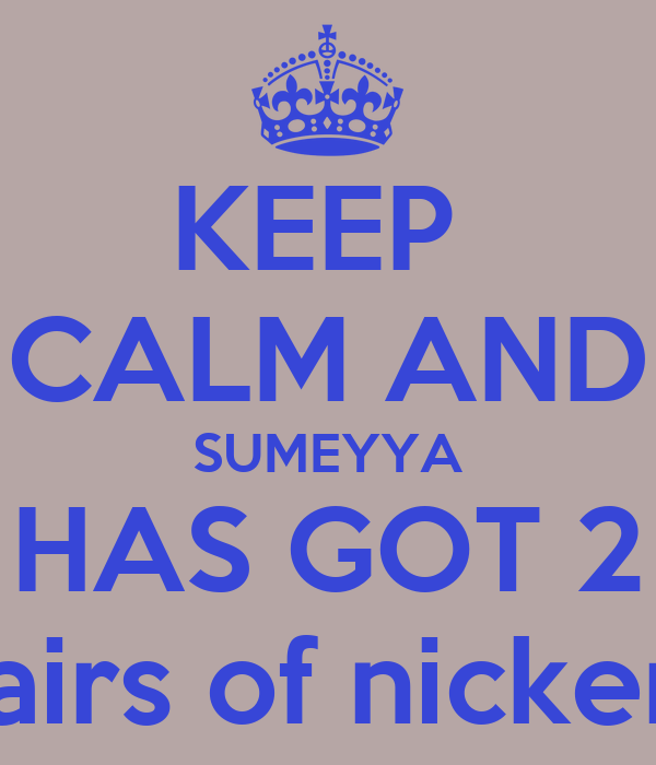 KEEP  CALM AND SUMEYYA HAS GOT 2 pairs of nickers