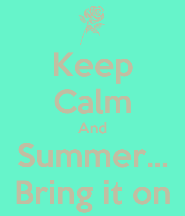 Keep Calm And Summer... Bring it on