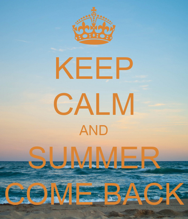 KEEP CALM AND SUMMER COME BACK