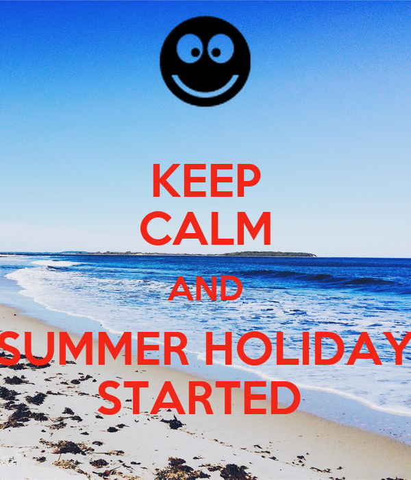 KEEP CALM AND SUMMER HOLIDAY STARTED
