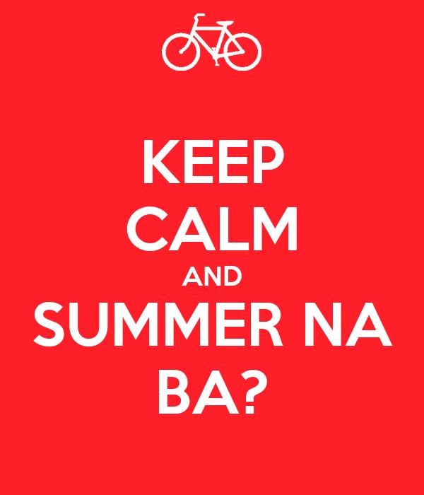 KEEP CALM AND SUMMER NA BA?