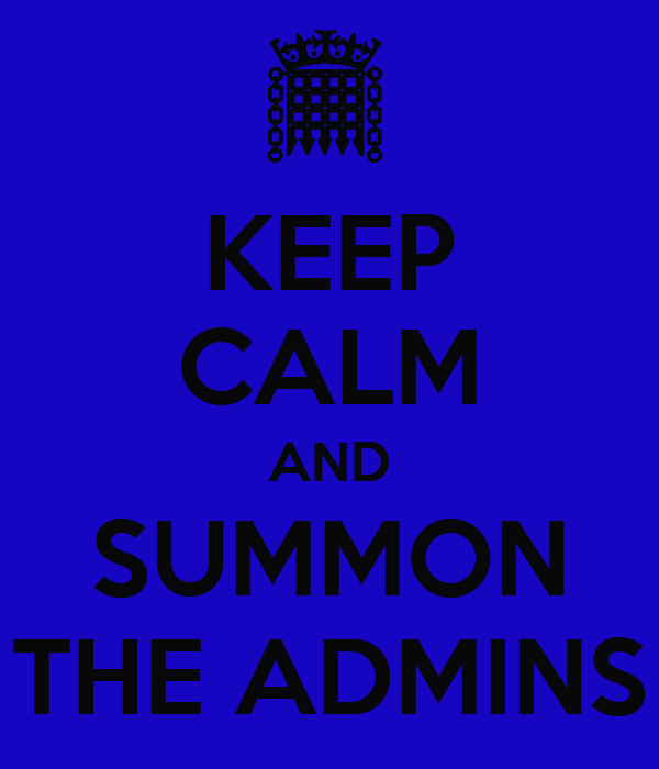 KEEP CALM AND SUMMON THE ADMINS