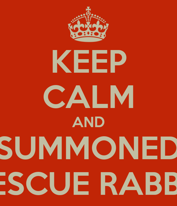 KEEP CALM AND SUMMONED RESCUE RABBIT
