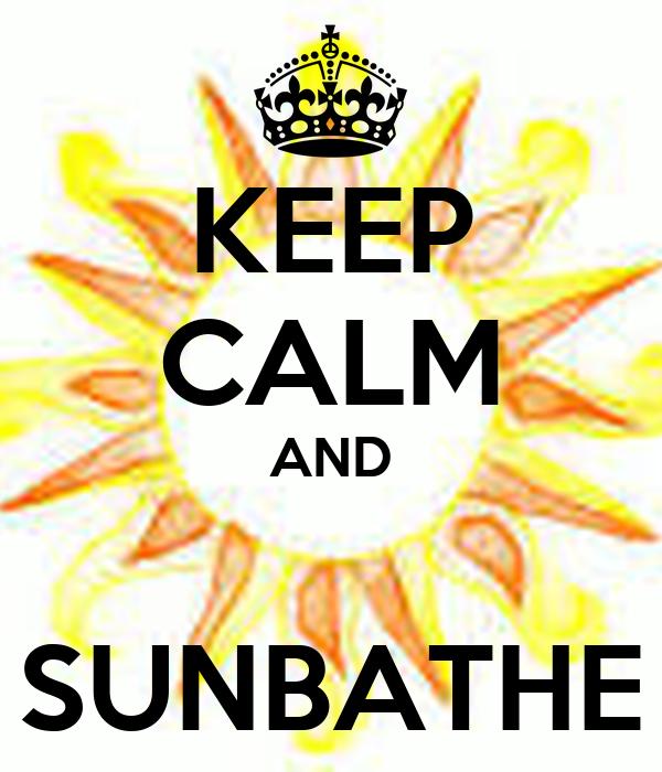 KEEP CALM AND  SUNBATHE