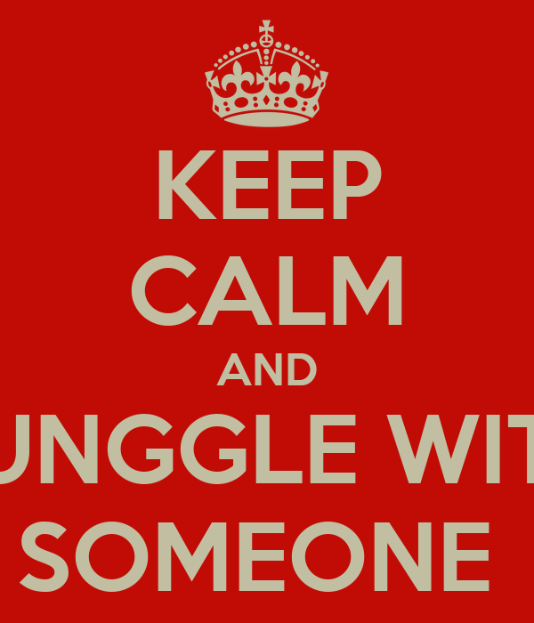KEEP CALM AND SUNGGLE WITH SOMEONE