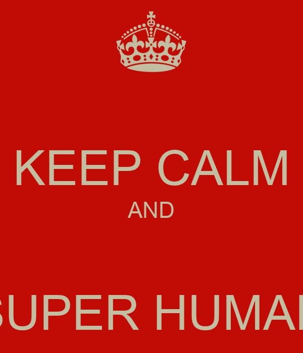 KEEP CALM AND  SUPER HUMAN