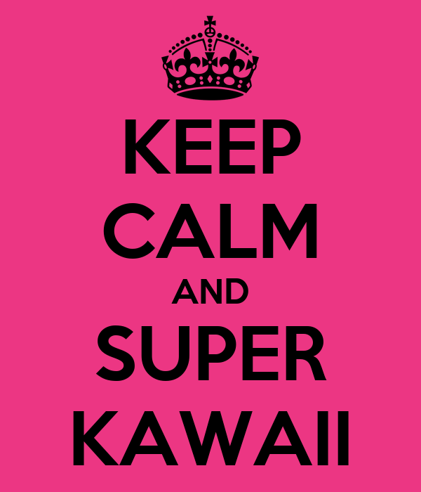 KEEP CALM AND SUPER KAWAII