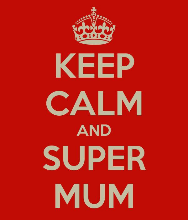 KEEP CALM AND SUPER MUM