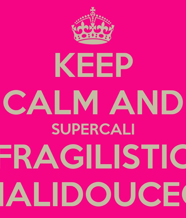 KEEP CALM AND SUPERCALI FRAGILISTIC EXPIALIDOUCEOUS