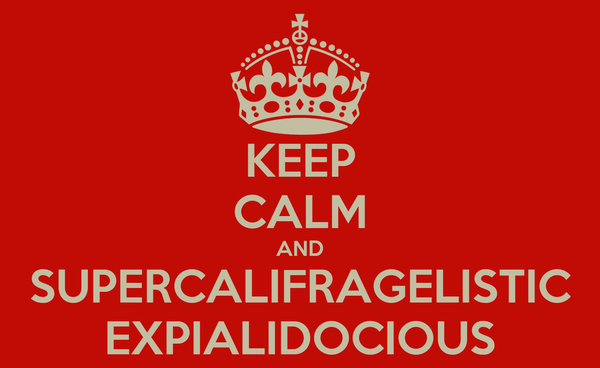 KEEP CALM AND SUPERCALIFRAGELISTIC EXPIALIDOCIOUS