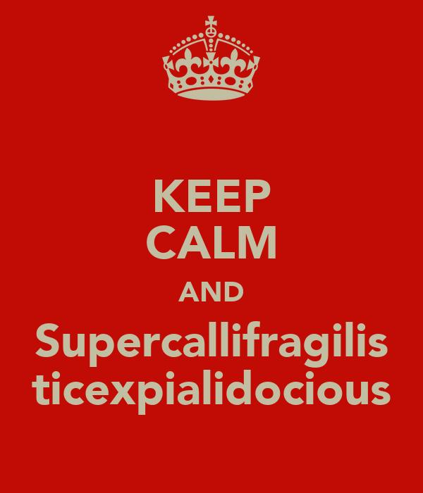 KEEP CALM AND Supercallifragilis ticexpialidocious
