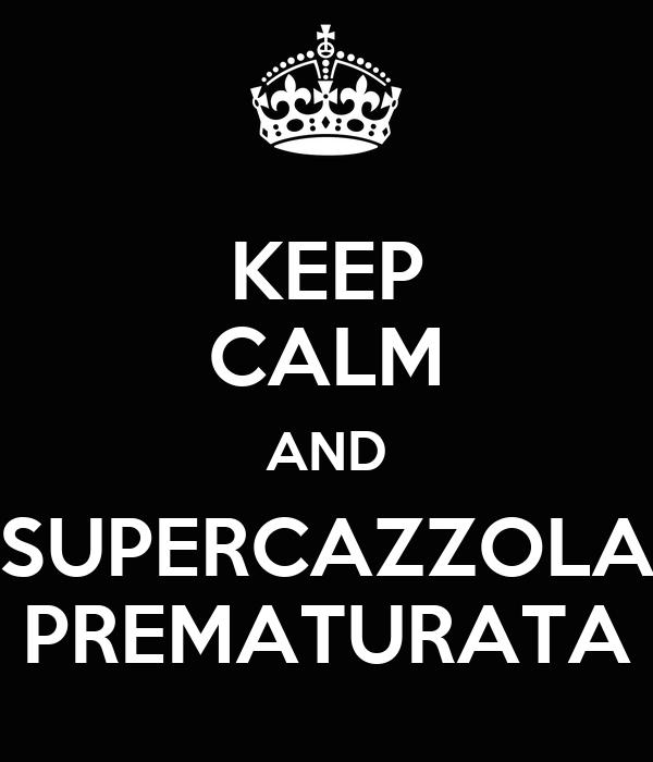KEEP CALM AND SUPERCAZZOLA PREMATURATA