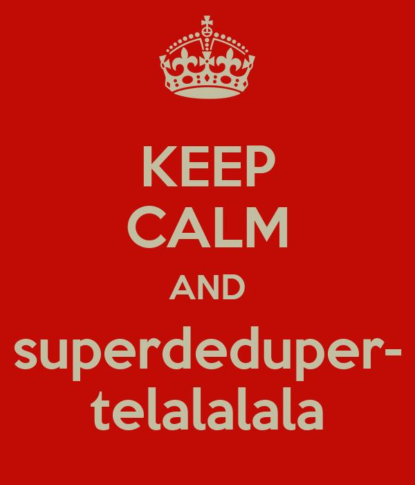 KEEP CALM AND superdeduper- telalalala