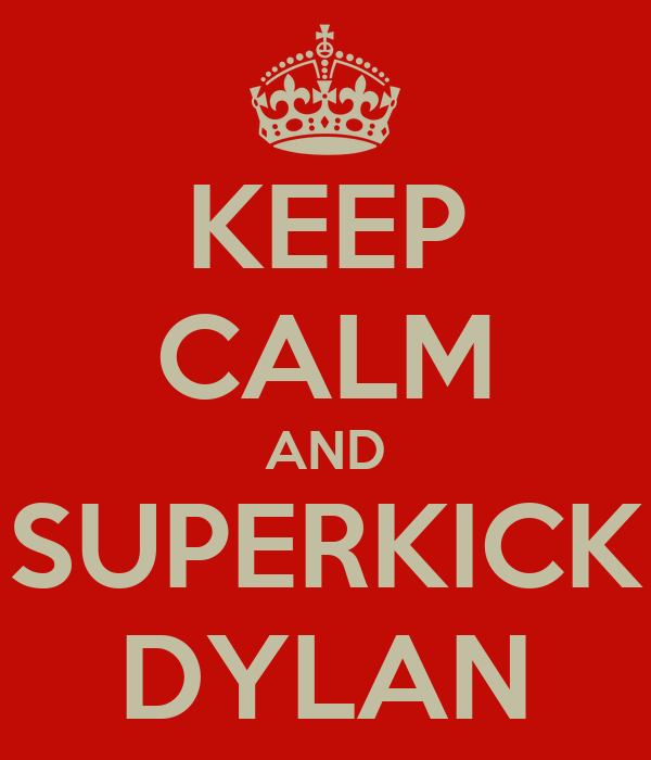 KEEP CALM AND SUPERKICK DYLAN