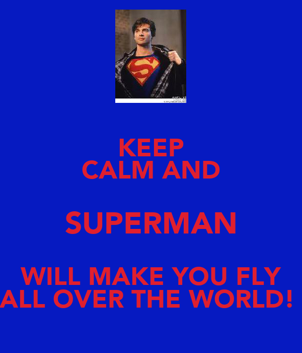 KEEP CALM AND SUPERMAN WILL MAKE YOU FLY ALL OVER THE WORLD!