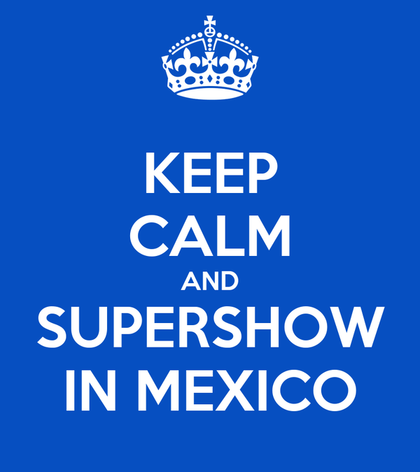 KEEP CALM AND SUPERSHOW IN MEXICO